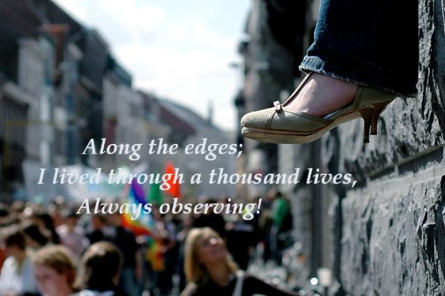 Along the edges// I lived through a thousand lives// Always observing!